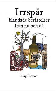 """Bild: omslag till """"Irrspår, blandade berättelser från nu och då"""" av Dag Persson illustrerad med tecknat kollage med träd, hus, höna, flaska, transistorradio, stenbro, vatten, moln, sol och blomma"""